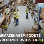 Saiba como reduzir custos logísticos de armazenagem