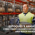 Estoques x armazenagem: como diminuir custos e garantir uma maior margem de lucro