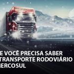 Tudo que você precisa saber sobre Transporte Rodoviário no Mercosul