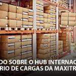 Saiba tudo sobre o Hub Internacional Rodoviário de Cargas da Maxitrans