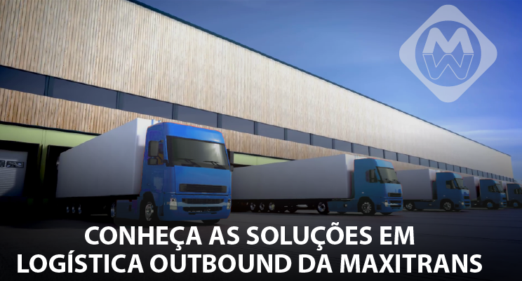 Conheça as soluções em logística outbound da Maxitrans