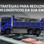 5 estratégias para reduzir os custos logísticos da sua empresa