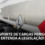 Transporte de cargas perigosas: Entenda a legislação!