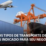 Quais os tipos de transporte de carga mais indicados para seu negócio?