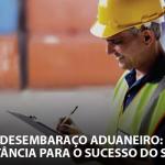Desembaraço Aduaneiro: A importância para o sucesso do seu frete