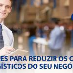 3 razões para reduzir os custos logísticos do seu negócio