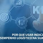 Por que usar indicadores de desempenho logístico na sua empresa?