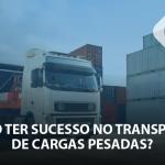Como ter sucesso em transporte de cargas pesadas