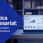 Logística empresarial: Aumente seus lucros otimizando processos