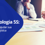 Metodologia 5S: Como pode ajudar sua estratégia logística